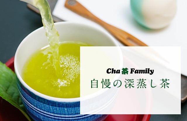Cha 茶 Family自慢の深蒸し茶 蒸し時間を長くすることによりお茶の成分が多く溶け出し渋みが減り、コクと甘みが増したまろやかで味わいのあるお茶に仕上がっています